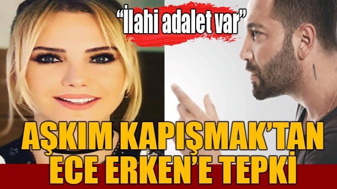 AŞKIM KAPIŞMAK'TAN ECE ERKEN'E TEPKİ