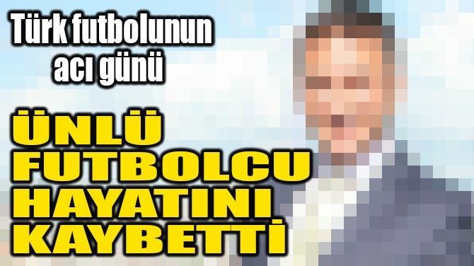 ÜNLÜ FUTBOLCU HAYATINI KAYBETTİ
