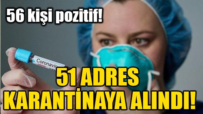 51 ADRES KARANTİNAYA ALINDI!