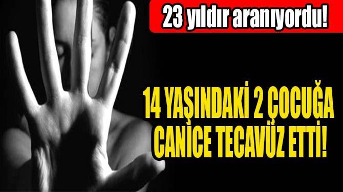 14 YAŞINDAKİ 2 ÇOCUĞA CANİCE TECAVÜZ ETTİ!