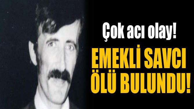 EMEKLİ SAVCI  ÖLÜ BULUNDU!