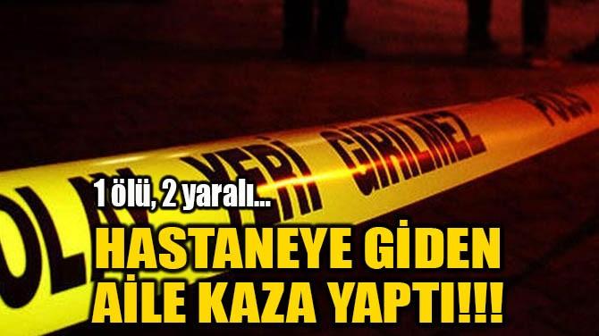 HASTANEYE GİDEN AİLE KAZA YAPTI!!!