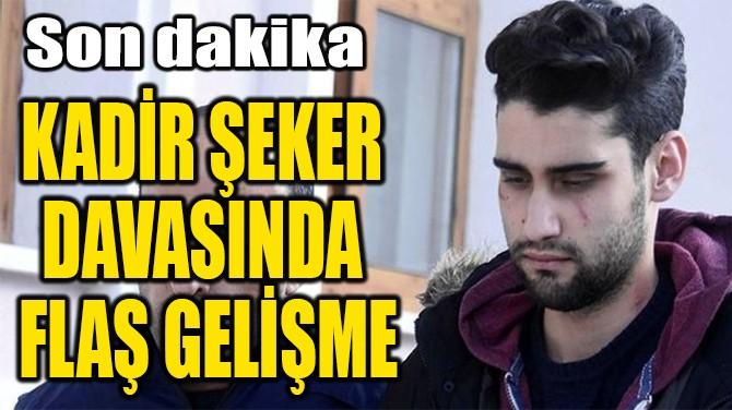 KADİR ŞEKER  DAVASINDA  FLAŞ GELİŞME