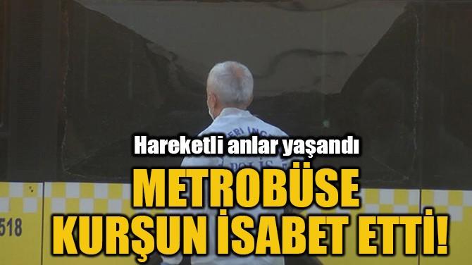 METROBÜSE KURŞUN İSABET ETTİ!
