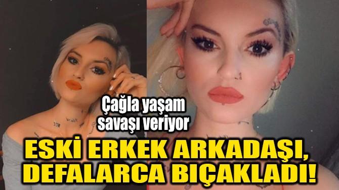 ESKİ ERKEK ARKADAŞI, DEFALARCA BIÇAKLADI!