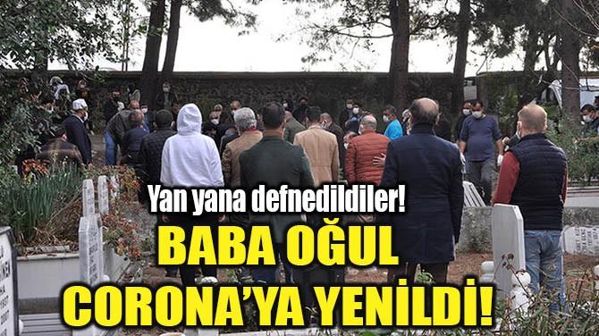 BABA OĞUL CORONA'YA YENİLDİ!