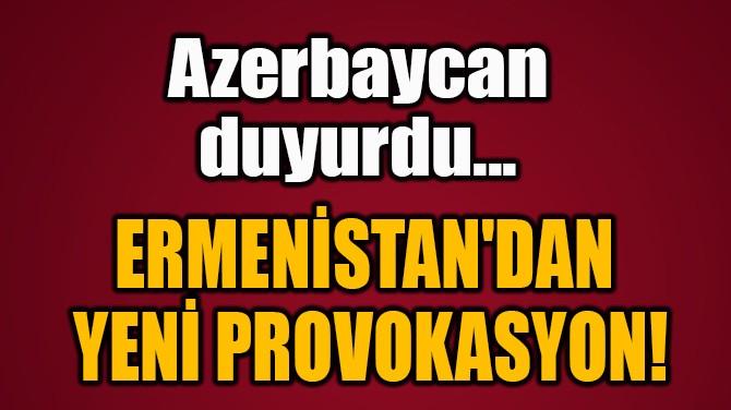 ERMENİSTAN'DAN  YENİ PROVOKASYON!