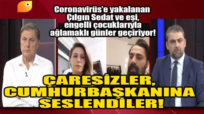 ÇARESİZLER, CUMHURBAŞKANINA SESLENDİLER!
