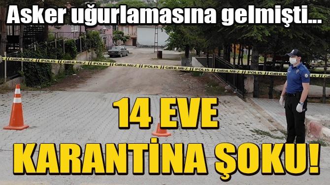 İZMİR'DEN ASKER UĞURLAMASINA GELDİ, 14 EV KARANTİNAYA ALINDI