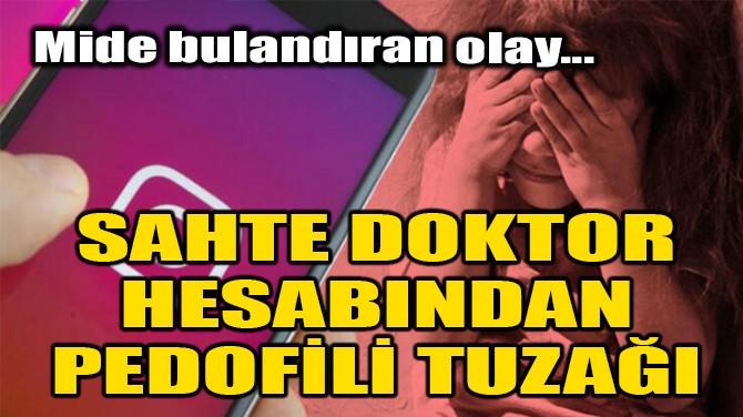 SAHTE DOKTOR HESABINDAN PEDOFİLİ TUZAĞI