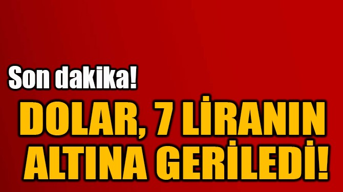 DOLAR, 7 LİRANIN  ALTINA GERİLEDİ!