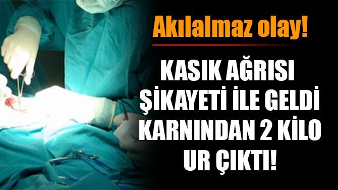 KASIK AĞRISI ŞİKAYETİ İLE GELDİ, KARNINDAN 2 KİLO UR ÇIKTI!