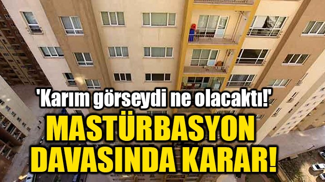 MASTÜRBASYON DAVASINDA KARAR!