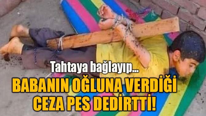 BABANIN OĞLUNA VERDİĞİ CEZA PES DEDİRTTİ!
