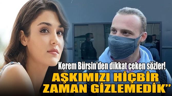 """KEREM BÜRSİN """" AŞKIMIZI GİZLEMEDİK"""""""