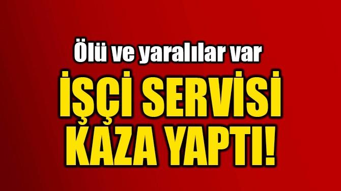 İŞÇİ SERVİSİ KAZA YAPTI!