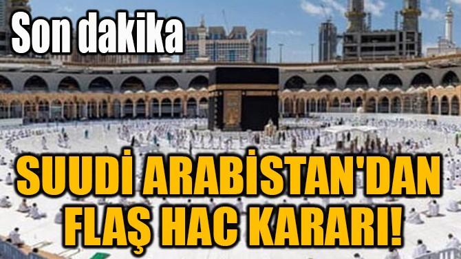 SUUDİ ARABİSTAN'DAN  FLAŞ HAC KARARI!