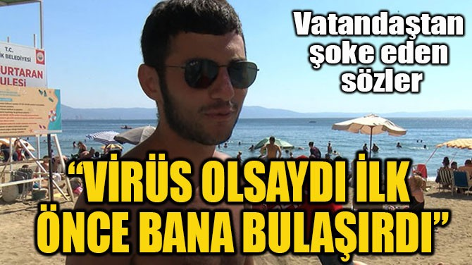 """""""VİRÜS OLSAYDI İLK  ÖNCE BANA BULAŞIRDI"""""""