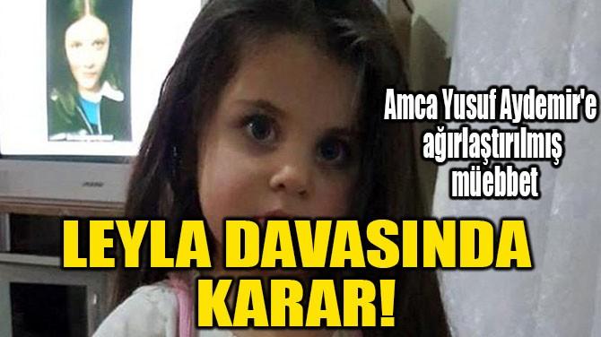 LEYLA DAVASINDA KARAR!