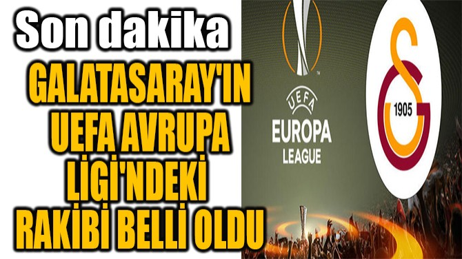 GALATASARAY'IN UEFA AVRUPA  LİGİ'NDEKİ RAKİBİ BELLİ OLDU