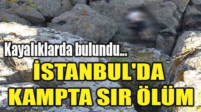 İSTANBUL'DA  KAMPTA SIR ÖLÜM!