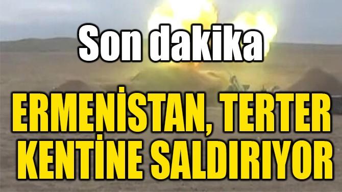 ERMENİSTAN, TERTER  KENTİNE SALDIRIYOR