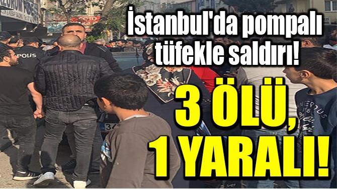 İSTANBUL'DA POMPALI TÜFEKLE SALDIRI! 3 ÖLÜ, 1 YARALI!
