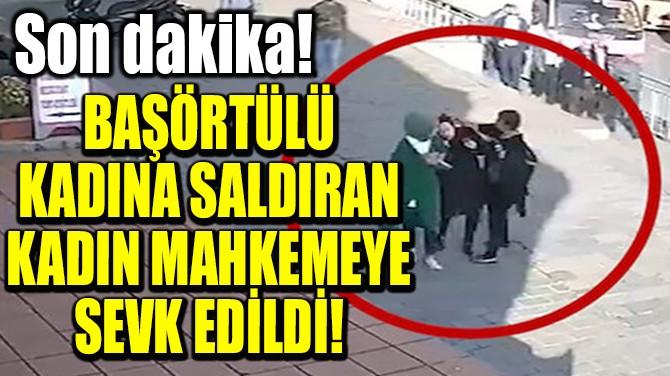 BAŞÖRTÜLÜ KADINA SALDIRAN KADIN MAHKEMEYE SEVK EDİLDİ!