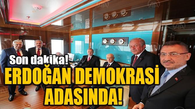ERDOĞAN DEMOKRASİ  ADASINDA!