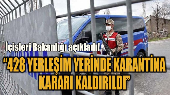 """""""428 YERLEŞİM YERİNDE KARANTİNA  KARARI KALDIRILDI"""""""