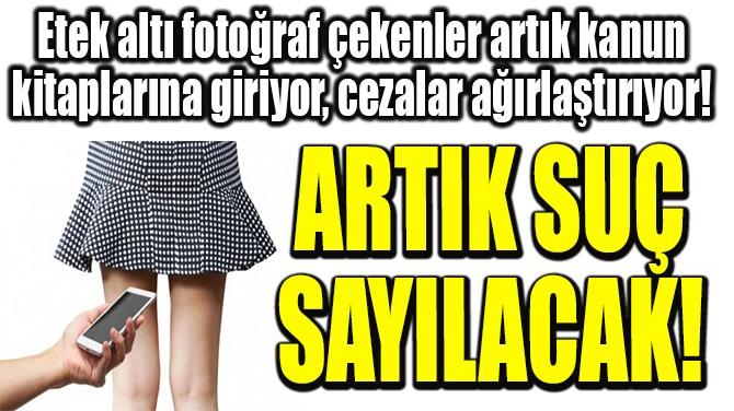 ETEK ALTI FOTOĞRAF ÇEKMEK ARTIK SUÇ  SAYILACAK!