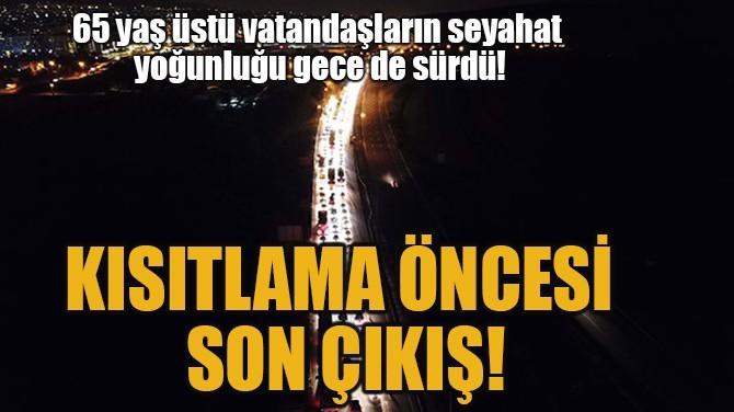 KISITLAMA ÖNCESİ  SON ÇIKIŞ!