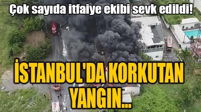 İSTANBUL'DA KORKUTAN YANGIN...