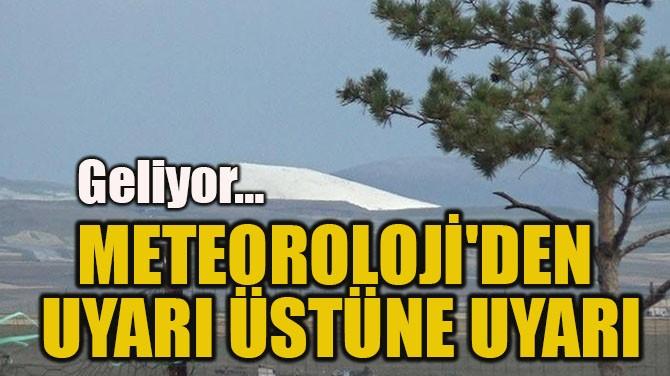 METEOROLOJİ'DEN  UYARI ÜSTÜNE UYARI