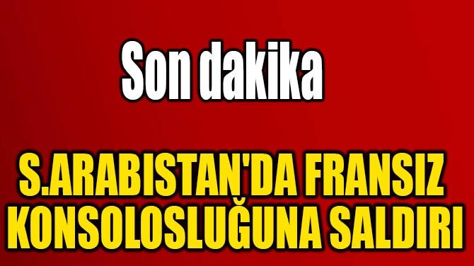 S.ARABISTAN'DA FRANSIZ  KONSOLOSLUĞUNA SALDIRI
