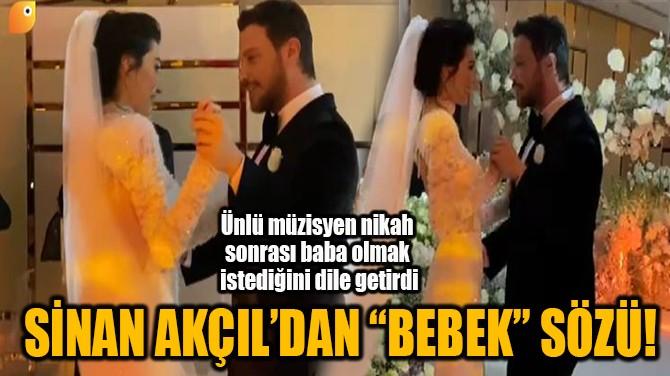 """SİNAN AKÇIL'DAN  """"BEBEK"""" SÖZÜ!"""