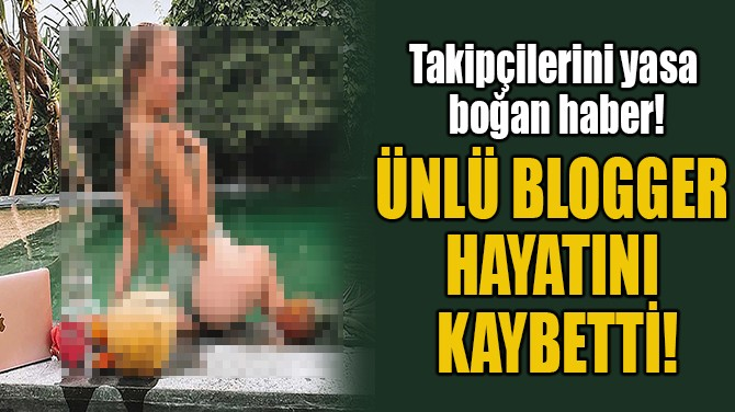 ÜNLÜ BLOGGER HAYATINI KAYBETTİ!
