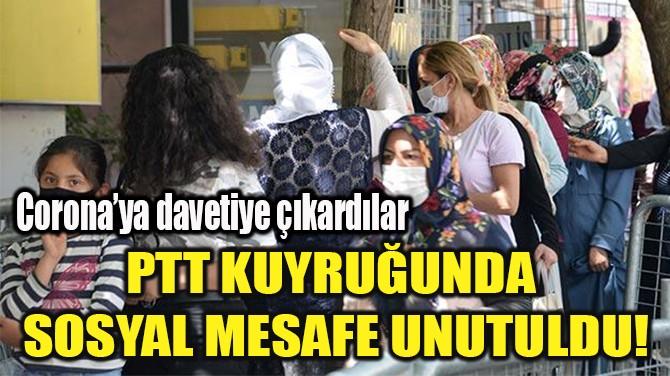 PTT KUYRUĞUNDA  SOSYAL MESAFE UNUTULDU!