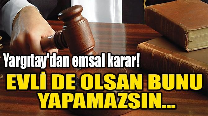 EVLİ DE OLSAN BUNU  YAPAMAZSIN...