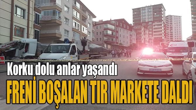 FRENİ BOŞALAN TIR MARKETE DALDI