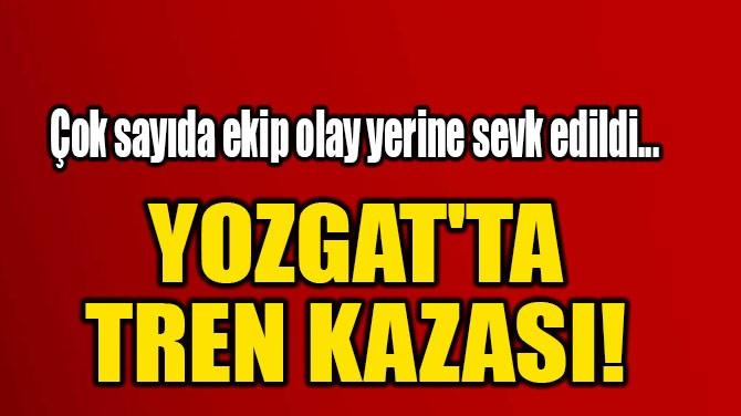 YOZGAT'TA  TREN KAZASI!