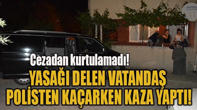 YASAĞI DELEN VATANDAŞ  POLİSTEN KAÇARKEN KAZA YAPTI!