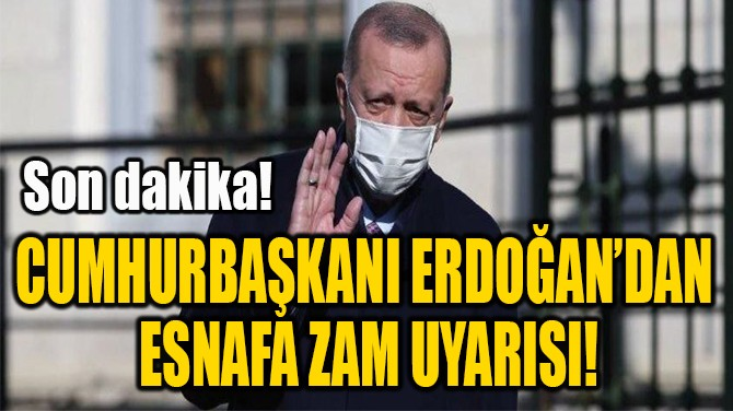 CUMHURBAŞKANI ERDOĞAN'DAN  ESNAFA ZAM UYARISI!