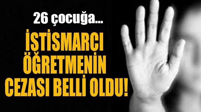 İSTİSMARCI ÖĞRETMENİN  CEZASI BELLİ OLDU!