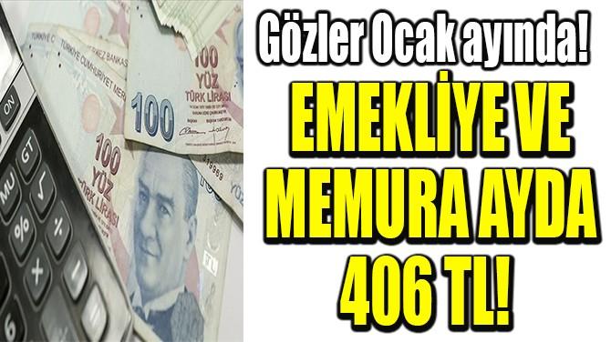 EMEKLİYE VE MEMURA AYDA 406 TL!