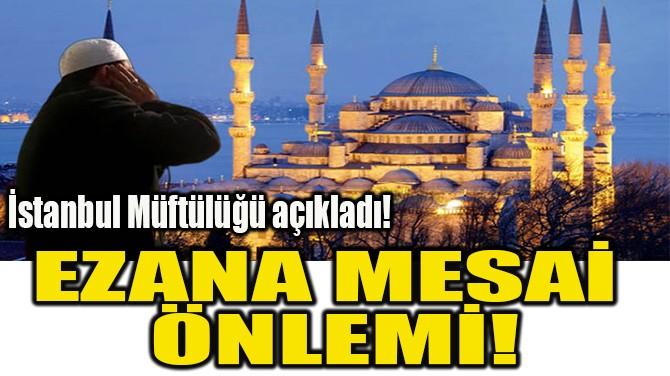 EZANA MESAİ  ÖNLEMİ!