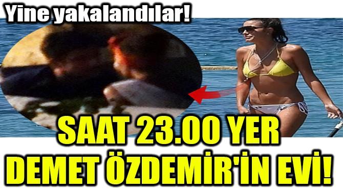 SAAT 23.00 YER  DEMET ÖZDEMİR'İN EVİ!