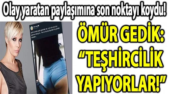 """ÖMÜR GEDİK: """"TEŞHİRCİLİK YAPIYORLAR!"""""""