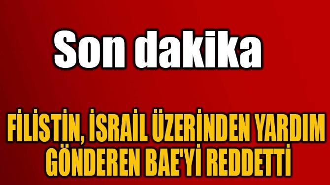 FİLİSTİN, İSRAİL ÜZERİNDEN YARDIM  GÖNDEREN BAE'Yİ REDDETTİ