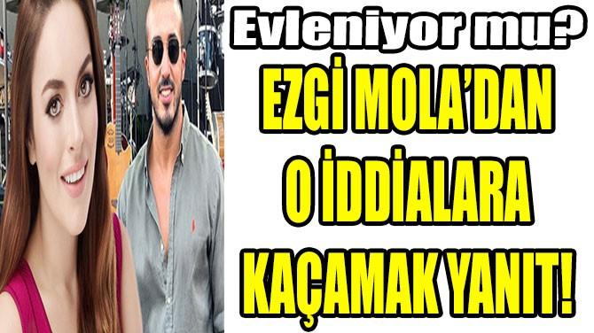 EZGİ MOLA'DAN O İDDİALARA KAÇAMAK YANIT!